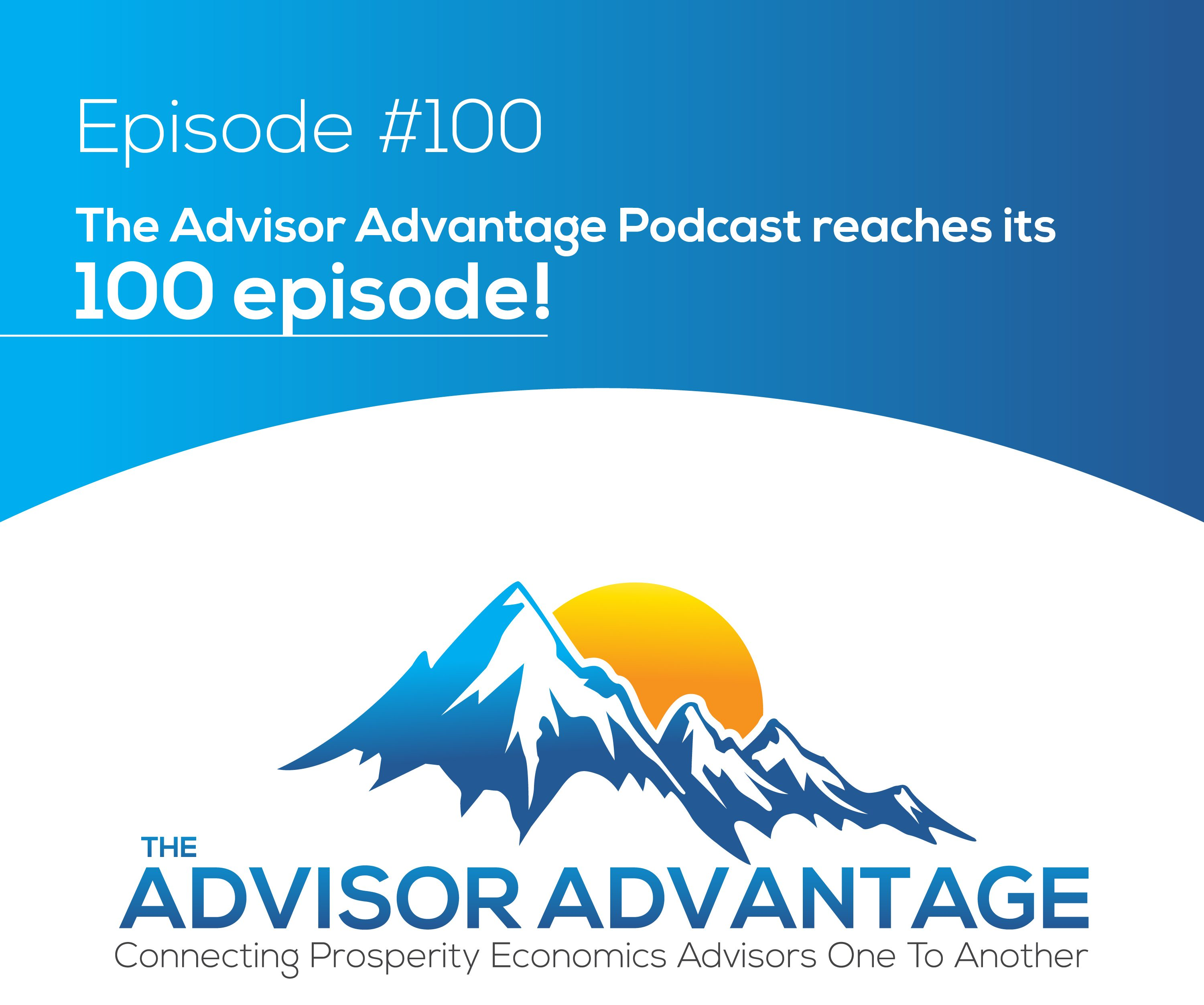 The Advisor Advantage Podcast reaches its 100 episode!